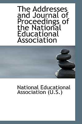 The Addresses and Journal of Proceedings of the National Educational Association - National Education Association, and Educational Association (U S ), Nation