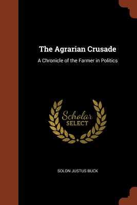 The Agrarian Crusade: A Chronicle of the Farmer in Politics - Buck, Solon Justus
