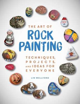 The Art of Rock Painting: Techniques, Projects, and Ideas for Everyone - Wellford, Lin