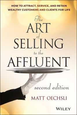 The Art of Selling to the Affluent: How to Attract, Service, and Retain Wealthy Customers and Clients for Life - Oechsli, Matt