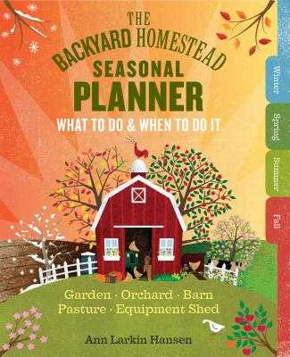 The Backyard Homestead Seasonal Planner: What to Do & When to Do It in the Garden, Orchard, Barn, Pasture & Equipment Shed - Hansen, Ann Larkin