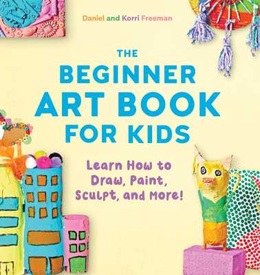 The Beginner Art Book for Kids: Learn How to Draw, Paint, Sculpt, and More! - Freeman, Korri, and Freeman, Daniel