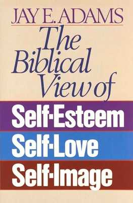 The Biblical View of Self-Esteem, Self-Love, and Self-Image - Adams, Jay E