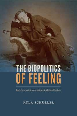 The Biopolitics of Feeling: Race, Sex, and Science in the Nineteenth Century - Schuller, Kyla
