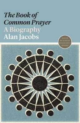 "The ""book of Common Prayer"": A Biography - Jacobs, Alan, and Magee, Daren"