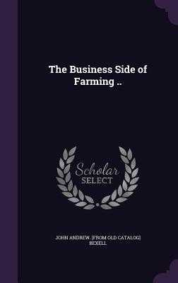 The Business Side of Farming .. - Bexell, John Andrew