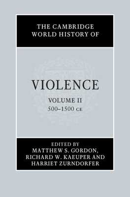 The Cambridge World History of Violence - Gordon, Matthew (Editor), and Kaeuper, Richard (Editor), and Zurndorfer, Harriet (Editor)
