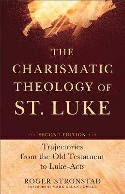 The Charismatic Theology of St. Luke: Trajectories from the Old Testament to Luke-Acts - Stronstad, Roger, and Powell, Mark (Foreword by)