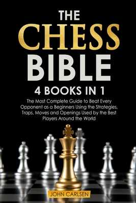 The Chess Bible: 4 Books in 1: The Most Complete Guide to Beat Every Opponent as a Beginners Using the Strategies, Traps, Moves and Openings Used by the Best Players Around the World - Carlsen, John