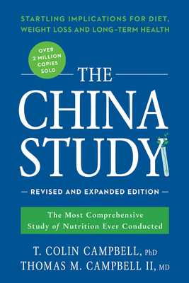 The China Study: The Most Comprehensive Study of Nutrition Ever Conducted and the Startling Implications for Diet, Weight Loss, and Long-Term Health - Campbell, T Colin, and Campbell II, Thomas M