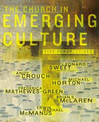 The Church in Emerging Culture: Five Perspectives - Sweet, Leonard, Dr., Ph.D. (Editor), and Crouch, Andy, and Horton, Michael