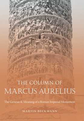 The Column of Marcus Aurelius: The Genesis and Meaning of a Roman Imperial Monument - Beckmann, Martin
