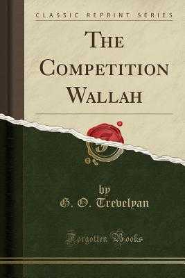 The Competition Wallah (Classic Reprint) - Trevelyan, G O