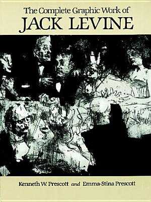 The Complete Graphic Work of Jack Levine - Levine, Jack, and Prescott, Kenneth W, and Prescott, Emma-Stina