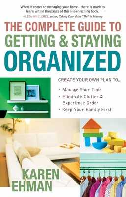 The Complete Guide to Getting and Staying Organized: *manage Your Time *eliminate Clutter and Experience Order *keep Your Family First - Ehman, Karen