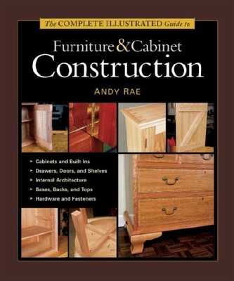 The Complete Illustrated Guide to Furniture & Cabinet Construction - Rae, Andy