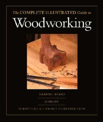 The Complete Illustrated Guide to Woodworking: The And Cabinet Construction - Rae, Andy, and Bird, Lonnie, and Rogowski, Gary