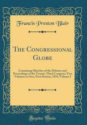 The Congressional Globe: Containing Sketches of the Debates and Proceedings of the Twenty-Third Congress; Two Volumes in One, First Session, 1834, Volume I (Classic Reprint) - Blair, Francis Preston