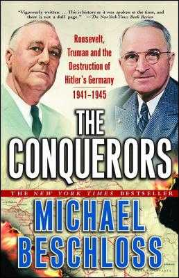The Conquerors: Roosevelt, Truman and the Destruction of Hitler's Germany, 1941-1945 - Beschloss, Michael R.