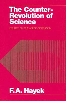 The Counter-Revolution of Science: Studies on the Abuse of Reason - Hayek, Friedrich A Von