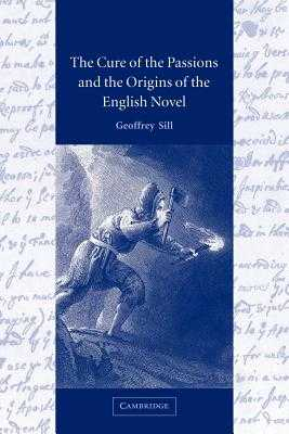 The Cure of the Passions and the Origins of the English Novel - Sill, Geoffrey, and Geoffrey, Sill