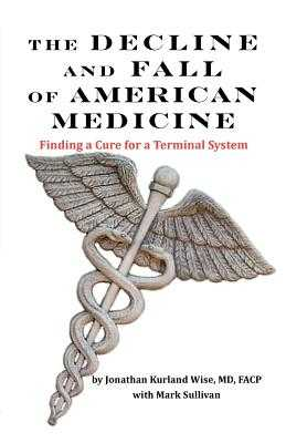 THE DECLINE AND FALL OF AMERICAN MEDICINE -- Finding a Cure for a Terminal System - Wise, Jonathan Kurland, and Sullivan, Mark