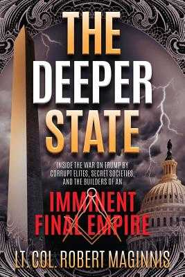 The Deeper State: Inside the War on Trump by Corrupt Elites, Secret Societies, and the Builders of an Imminent Final Empire - Maginnis, Robert L