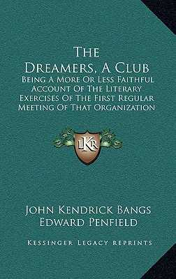 The Dreamers, a Club: Being a More or Less Faithful Account of the Literary Exercises of the First Regular Meeting of That Organization - Bangs, John Kendrick