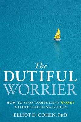 The Dutiful Worrier: How to Stop Compulsive Worry Without Feeling Guilty - Cohen, Elliot D, PhD