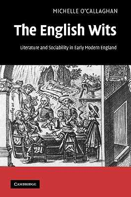 The English Wits: Literature and Sociability in Early Modern England - O'Callaghan, Michelle