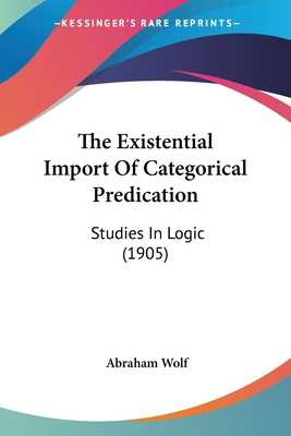 The Existential Import of Categorical Predication: Studies in Logic (1905) - Wolf, Abraham