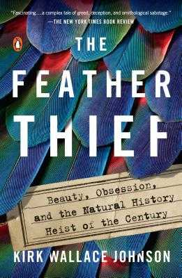 The Feather Thief: Beauty, Obsession, and the Natural History Heist of the Century - Johnson, Kirk Wallace