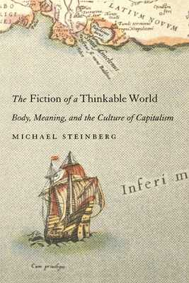 The Fiction of a Thinkable World: Body, Meaning, and the Culture of Capitalism - Steinberg, Michael