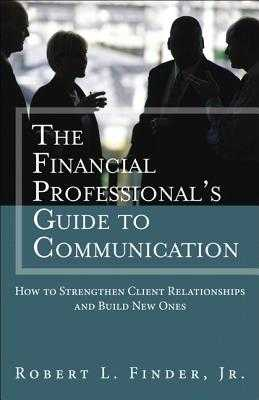 The Financial Professionals Guide to Communication: How to Strengthen Client Relationships and Build New Ones - Finder, Robert L.