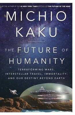The Future of Humanity: Terraforming Mars, Interstellar Travel, Immortality, and Our Destiny Beyond Earth - Kaku, Michio