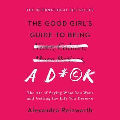 The Good Girl's Guide to Being a D*ck: The Art of Saying What You Want and Getting the Life You Deserve - Reinwarth, Alexandra, and Wilde, Imogen (Read by)