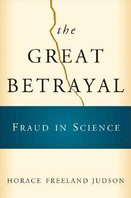 The Great Betrayal: Fraud in Science - Judson, Horace Freeland