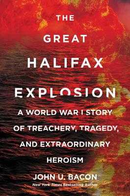 The Great Halifax Explosion: A World War I Story of Treachery, Tragedy, and Extraordinary Heroism - Bacon, John U