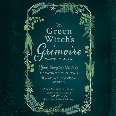 The Green Witch's Grimoire: Your Complete Guide to Creating Your Own Book of Natural Magic - Zackman, Gabra (Read by), and Murphy-Hiscock, Arin