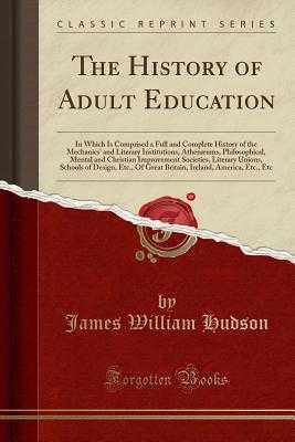 The History of Adult Education: In Which Is Comprised a Full and Complete History of the Mechanics' and Literary Institutions, Athenæums, Philosophical, Mental and Christian Improvement Societies, Literary Unions, Schools of Design, Etc., of Great Britai - Hudson, James William