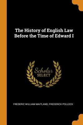 The History of English Law Before the Time of Edward I - Maitland, Frederic William, and Pollock, Frederick