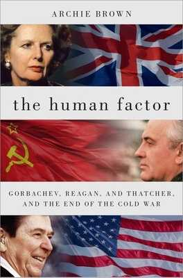 The Human Factor: Gorbachev, Reagan, and Thatcher, and the End of the Cold War - Brown, Archie