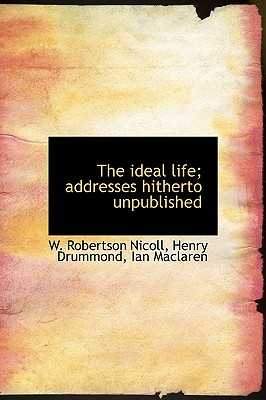 The Ideal Life; Addresses Hitherto Unpublished - Nicoll, W Robertson, and Drummond, Henry, and MacLaren, Ian