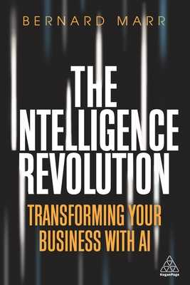 The Intelligence Revolution: Transforming Your Business with AI - Marr, Bernard