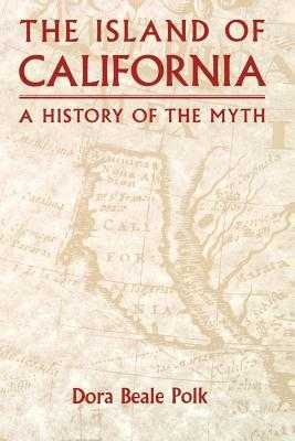 The Island of California: A History of the Myth - Polk, Dora Beale