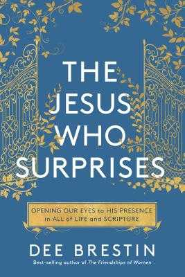 The Jesus Who Surprises: Opening Our Eyes to His Presence in All of Life and Scripture - Brestin, Dee