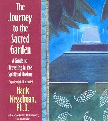 The Journey to the Sacred Garden: A Guide to Traveling in the Spiritual Realms - Wesselman, Hank