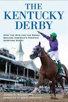 The Kentucky Derby: How the Run for the Roses Became America's Premier Sporting Event - Nicholson, James C, and McCarron, Chris (Foreword by)