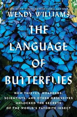 The Language of Butterflies: How Thieves, Hoarders, Scientists, and Other Obsessives Unlocked the Secrets of the World's Favorite Insect - Williams, Wendy