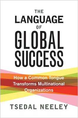 The Language of Global Success: How a Common Tongue Transforms Multinational Organizations - Neeley, Tsedal